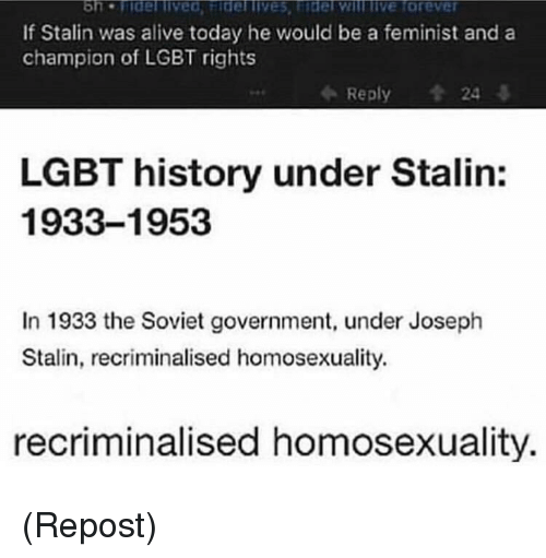 stalin: If Stalin was alive today he would be a feminist and a  champion of LGBT rights  Reply  24  LGBT history under Stalin:  1933-1953  In 1933 the Soviet government, under Joseph  Stalin, recriminalised homosexuality.  recriminalised homosexuality. (Repost)