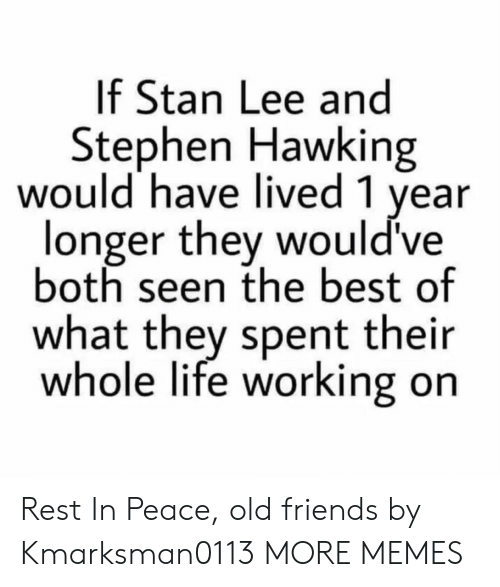 old friends: If Stan Lee and  Stephen Hawking  would have lived 1 year  longer they would've  both seen the best of  what they spent their  whole life working on Rest In Peace, old friends by Kmarksman0113 MORE MEMES