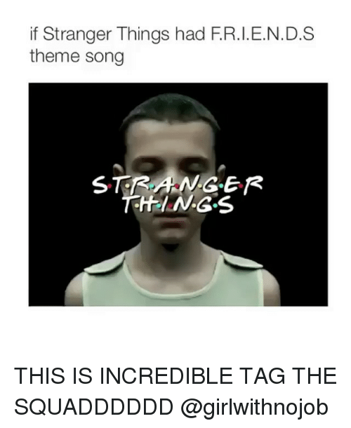 Girl Memes, Song, and Theme: if Stranger Things had F.R.I.E.N.D.S  theme song  STRANGER  THEIN.G.S THIS IS INCREDIBLE TAG THE SQUADDDDDD @girlwithnojob