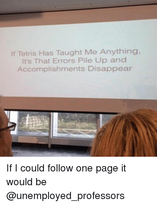 Tetris, Trendy, and Page: If Tetris Has Taught Me Anything.  It's That Errors Pile Up and  Accomplishments Disappear If I could follow one page it would be @unemployed_professors