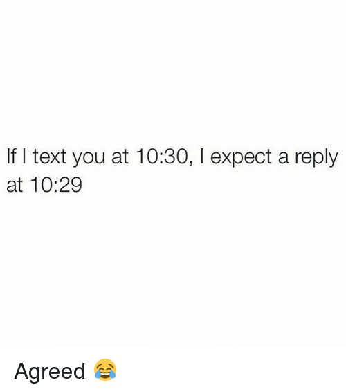 memes: If text you at 10:30, l expect a reply  at 10:29 Agreed 😂