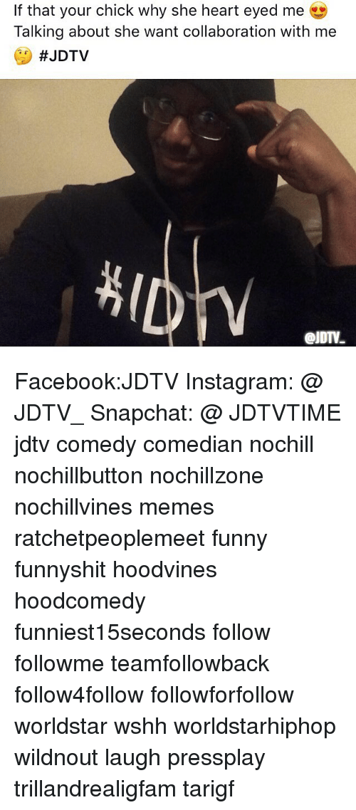 Facebook, Funny, and Instagram: If that your chick why she heart eyed me  Talking about she want collaboration with me  Facebook:JDTV Instagram: @ JDTV_ Snapchat: @ JDTVTIME jdtv comedy comedian nochill nochillbutton nochillzone nochillvines memes ratchetpeoplemeet funny funnyshit hoodvines hoodcomedy funniest15seconds follow followme teamfollowback follow4follow followforfollow worldstar wshh worldstarhiphop wildnout laugh pressplay trillandrealigfam tarigf