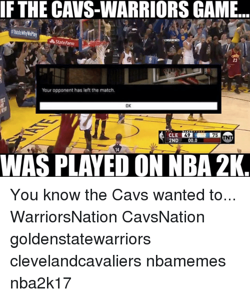 Warriors Game: IF THE CAVS-WARRIORS GAME  @NBAMEMES  State Farm  Your opponent has left the match,  OK  49  WAS PLAYED ON NBA 2K You know the Cavs wanted to... WarriorsNation CavsNation goldenstatewarriors clevelandcavaliers nbamemes nba2k17