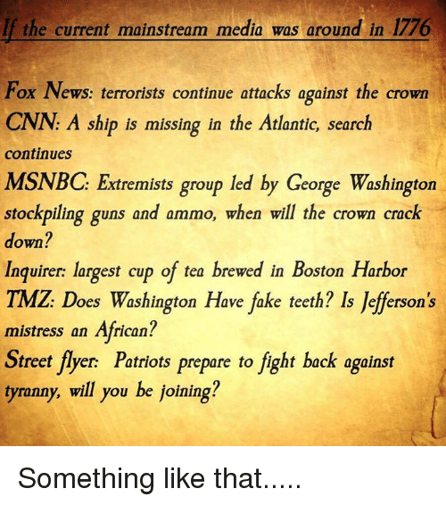 Fake, Guns, and Memes: If the current mainstream media was around in 1776  Fox News: terrorists continue attacks against the crown  CNN: A ship is missing in the Atlantic search  continues  MSNBC: Extremists group led by George Washington  stockpiling guns and ammo, when will the crown crack  down?  Inquirer: largest cup of tea brewed in Boston Harbor  TMZ Does Washington Have fake teeth? ls Jefferson's  mistress an African?  Street flyer Patriots prepare to fight back against  tyranny, will you be joining? Something like that.....