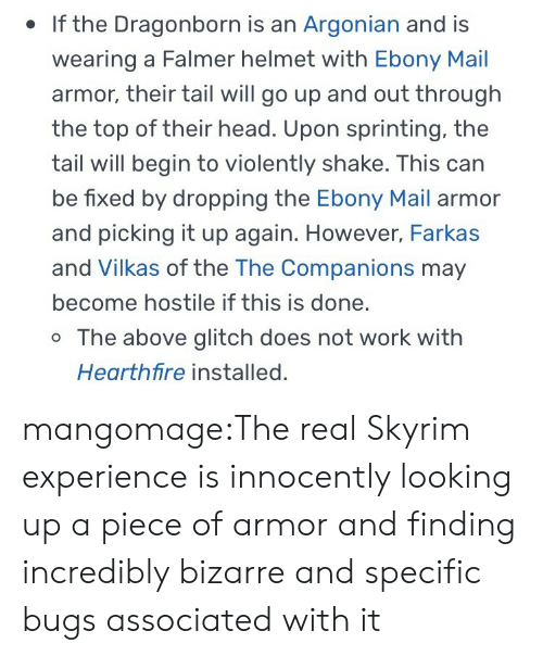 sprinting: . If the Dragonborn is an Argonian and is  wearing a Falmer helmet with Ebony Mail  armor, their tail will go up and out through  the top of their head. Upon sprinting, the  tail will begin to violently shake. This can  be fixed by dropping the Ebony Mail armor  and picking it up again. However, Farkas  and Vilkas of the The Companions may  become hostile if this is done.  o The above glitch does not work with  Hearthfire installed. mangomage:The real Skyrim experience is innocently looking up a piece of armor and finding incredibly bizarre and specific bugs associated with it