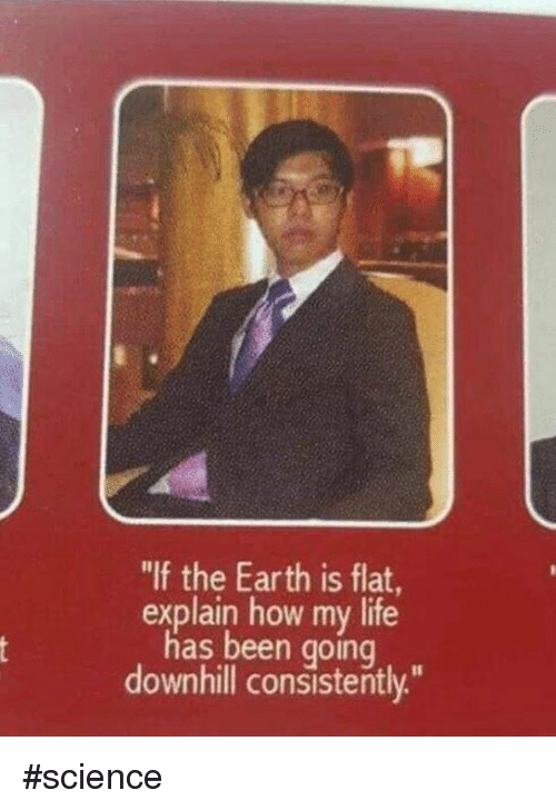 "Downhill: ""If the Earth is flat  explain how my life  has been going  downhill consistently."" #science"