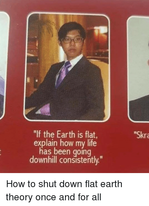 "Downhill: ""If the Earth is flat  explain how my life  has been going  downhill consistently.""  Skr How to shut down flat earth theory once and for all"