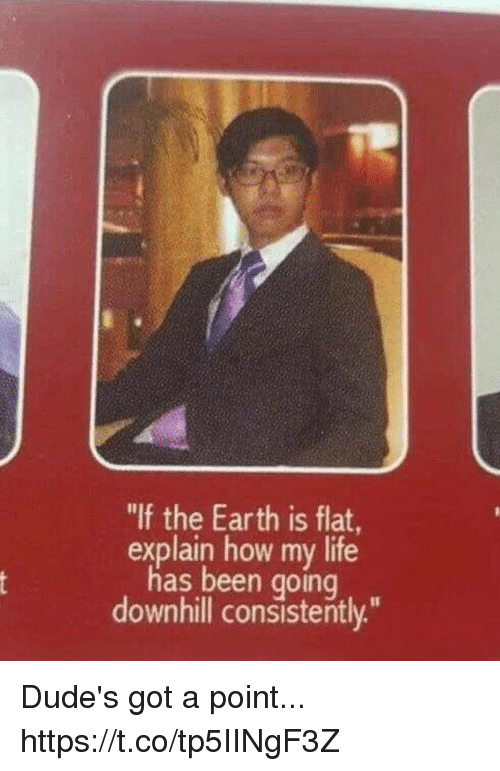 "Downhill: ""If the Earth is flat,  explain how my life  has been going  downhill consistently."" Dude's got a point... https://t.co/tp5IINgF3Z"