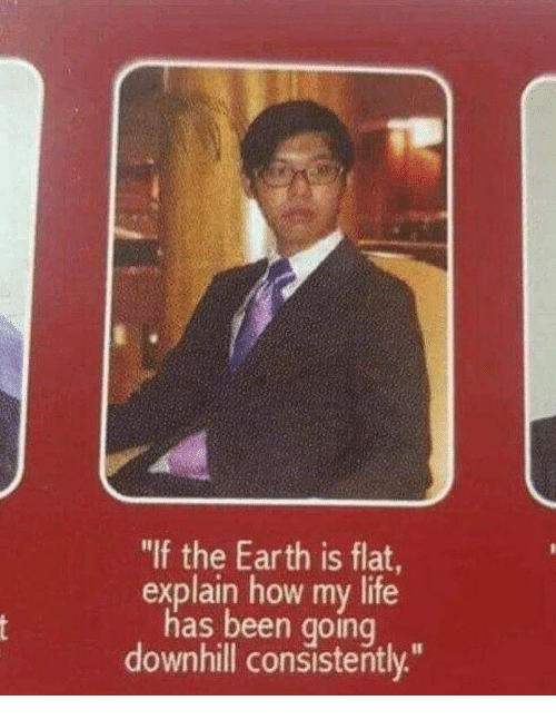 "Downhill: ""If the Earth is flat  explain how my life  has been going  downhill consistently"""