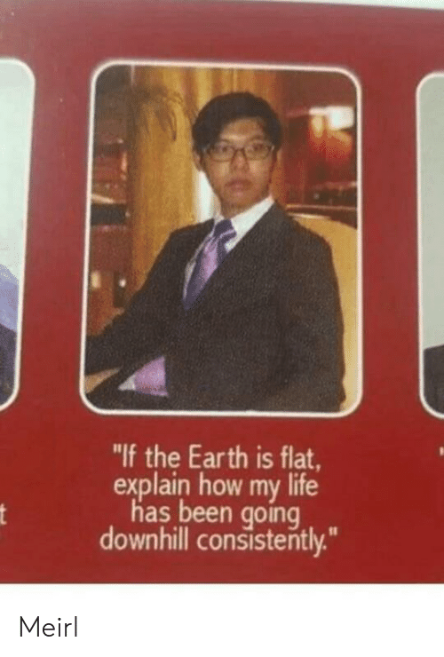 "Downhill: ""If the Earth is flat  explain how my life  has been going  downhill consistently."" Meirl"