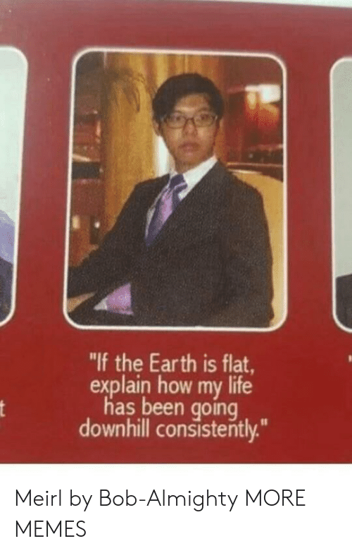 "Downhill: ""If the Earth is flat,  explain how my life  has been going  downhill consisterntly. Meirl by Bob-Almighty MORE MEMES"