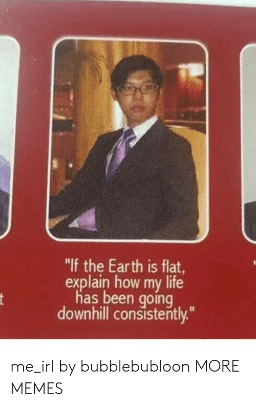 "Downhill: ""If the Earth is flat,  explain how my life  has been going  downhill consistently.""  nt me_irl by bubblebubloon MORE MEMES"