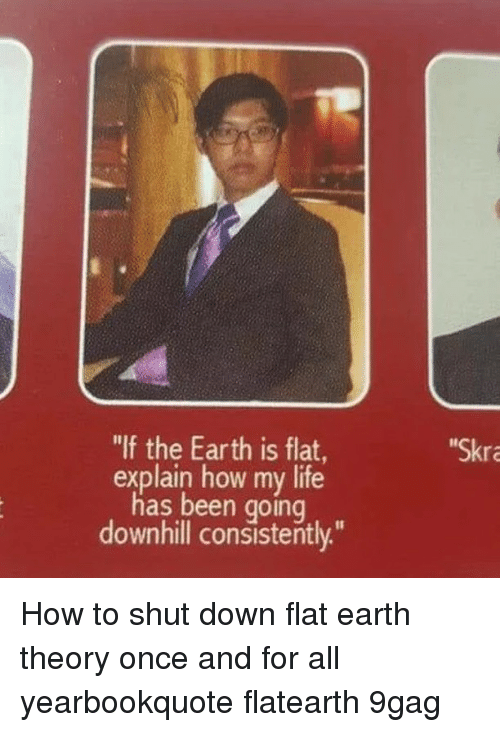 "Downhill: ""If the Earth is flat  Skra  explain how my life  has been going  downhill consistently."" How to shut down flat earth theory once and for all⠀ yearbookquote flatearth 9gag"