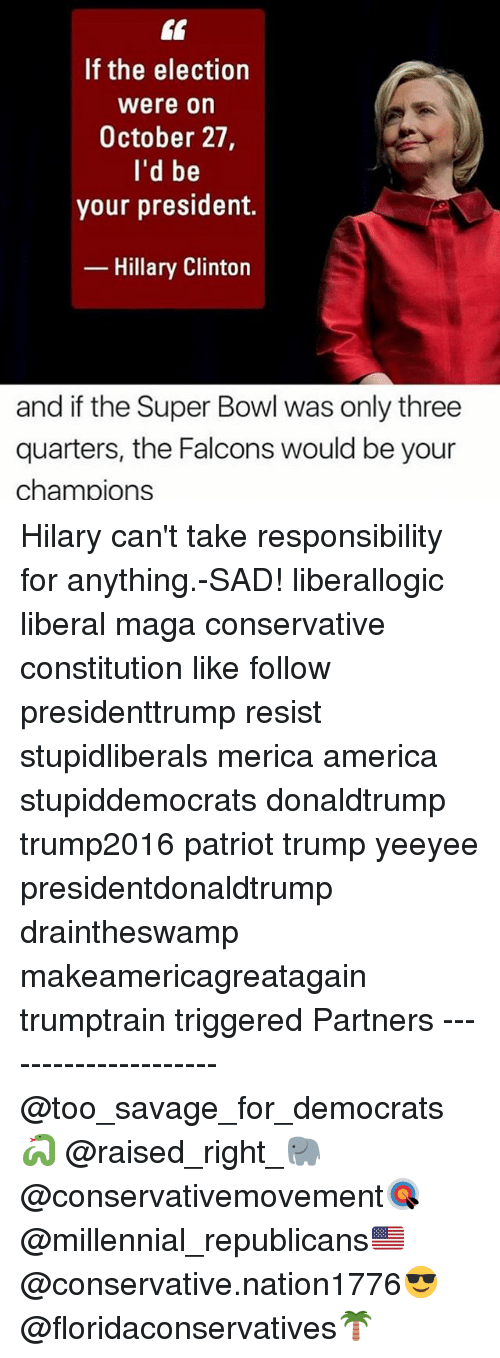 America, Hillary Clinton, and Memes: If the election  Were on  October 27,  I'd be  your president.  Hillary Clinton  and if the Super Bowl was only three  quarters, the Falcons would be your  Chanm pions Hilary can't take responsibility for anything.-SAD! liberallogic liberal maga conservative constitution like follow presidenttrump resist stupidliberals merica america stupiddemocrats donaldtrump trump2016 patriot trump yeeyee presidentdonaldtrump draintheswamp makeamericagreatagain trumptrain triggered Partners --------------------- @too_savage_for_democrats🐍 @raised_right_🐘 @conservativemovement🎯 @millennial_republicans🇺🇸 @conservative.nation1776😎 @floridaconservatives🌴