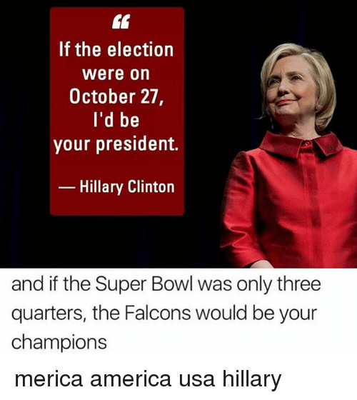 America, Hillary Clinton, and Memes: If the election  Were on  October 27,  I'd be  your president.  Hillary Clinton  and if the Super Bowl was only three  quarters, the Falcons would be your  champions merica america usa hillary