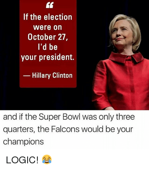 Hillary Clinton, Logic, and Memes: If the election  Were on  October 27,  I'd be  your president.  Hillary Clinton  and if the Super Bowl was only three  quarters, the Falcons would be your  champions LOGIC! 😂