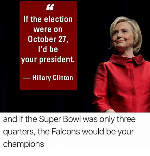 Hillary Clinton, Memes, and Super Bowl: If the election  Were On  October 27,  I'd be  your president.  Hillary Clinton  and if the Super Bowl was only three  quarters, the Falcons would be your  champions