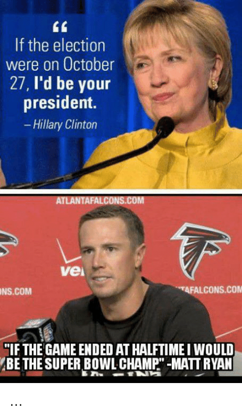 "Atlanta Falcons, Hillary Clinton, and Nfl: If the election  were on October  27  I'd be your  president.  Hillary Clinton  ATLANTA FALCONS.COM  Vei  TAFALCONS.COM  NS.COM  ""IF THE GAME ENDED ATHALFTIME I WOULD  BE THE SUPER BOWL CHAMP -MATT RYAN ..."