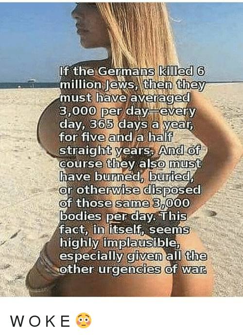 Bodies , Facts, and Memes: If the Germans killed 6  million lews umen theV  must nave average  3,000 per day every  dav. 365 davs a vear  for five and a half  straight years: And of  0  course they also must  course they also must  posec  or otherwise dis  of those same 3 000  bodies per day. This  fact,ǐnlitself, seems  highly implausible  especially given all the  other urgencles ot wa  Posed  ies of war W O K E 😳