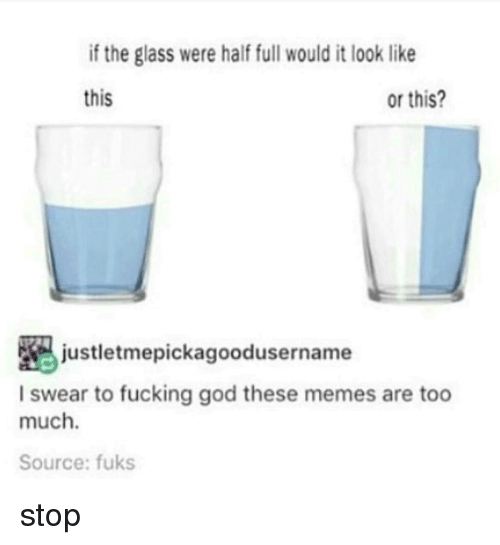Funny, Glasses, and Glass: if the glass were half full would it look like  Or this?  this  justletmepickagoodusername  I swear to fucking god these memes are too  much.  Source: fuks stop
