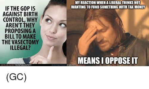 Memes, Party, and Control: IF THE GOP IS  A  AGAINST BIRTH  CONTROL, WHY  AREN'T THEY  PROPOSING A  BILL TO MAKE  THE VASECTOMY  ILLEGAL?  AMERICANS AGAINST  THE REPUBLICAN PARTY  MY REACTION WHEN ALIBERALTHINKSNOT  WANTINGTOFUNDSOMETHINGWTH TAXMONEY  MEANSIOPPOSEIT (GC)