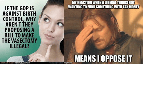 Memes, Money, and Party: IF THE GOP IS  AGAINST BIRTH  CONTROL, WHY  AREN'T THEY  PROPOSING A  BILL TO MAKE  THE VASECTOMY  ILLEGAL?  AMERICANS AGAINST  THE REPUBLICAN PARTY  MY REACTION WHEN ALIBERALTHINKSNOT  WANTINGTOFUNDSOMETHINGWITHTAK MONEY  MEANSIOPPOSEIT