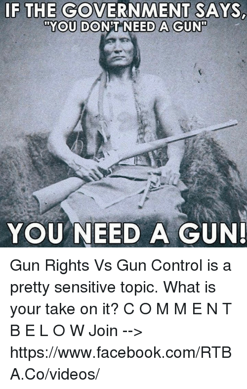 """Facebook, Memes, and Videos: IF THE GOVERNMENT SAYS  """"YOU DONT NEED A GUN  YOU NEED A GUN Gun Rights Vs Gun Control is a pretty sensitive topic.  What is your take on it?  C O M M E N T   B E L O W Join --> https://www.facebook.com/RTBA.Co/videos/"""