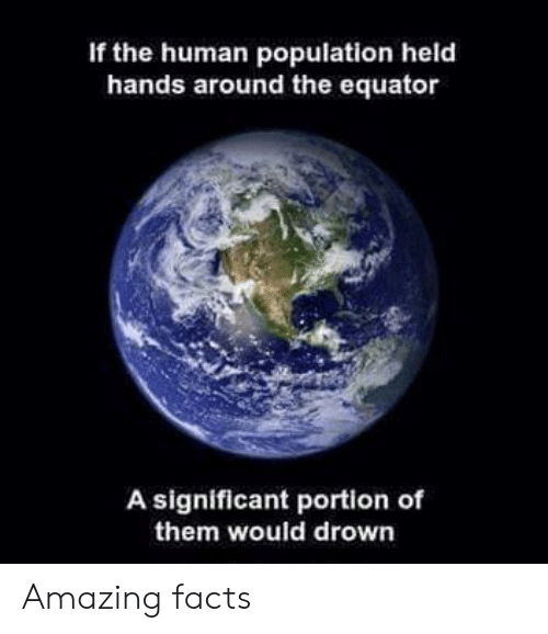 amazing facts: If the human population held  hands around the equator  A significant portion of  them would drown Amazing facts