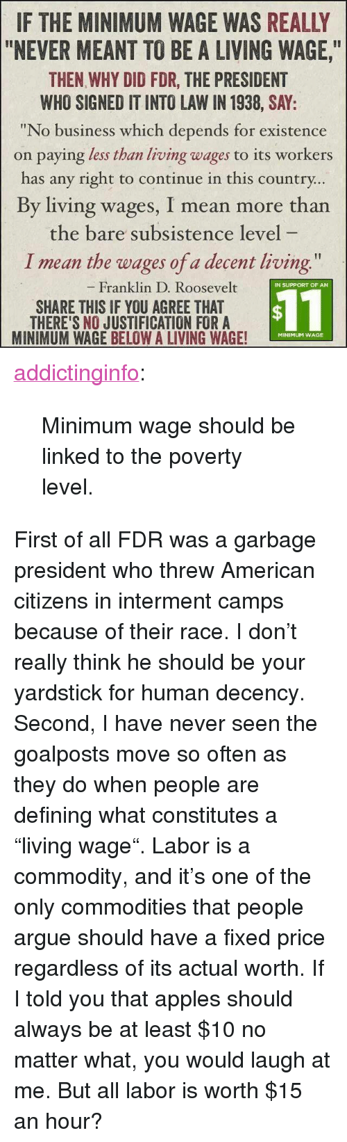 """Arguing, Tumblr, and American: IF THE MINIMUM WAGE WAS REALLY  """"NEVER MEANT TO BE A LIVING WAGE,  THEN WHY DID FDR, THE PRESIDENT  WHO SIGNED IT INTO LAW IN 1938, SAY:  """"No business which depends for existence  on paying less than living wages to its workers  has any right to continue in this country  By living wages, I mean more than  the bare subsistence level  I mean the wages of a decent living  Franklin D. Roosevelt  IN SUPPORT OF AN  SHARE THIS IF YOU AGREE THAT  THERE'S NO JUSTIFICATION FORA  MINIMUM WAGE BELOW A LIVING WAGE!  $11  MINIMUM WAGE <p><a href=""""http://addictinginfo.tumblr.com/post/83841892544/minimum-wage-should-be-linked-to-the-poverty"""" class=""""tumblr_blog"""">addictinginfo</a>:</p>  <blockquote><p>Minimum wage should be linked to the poverty level.</p></blockquote>  <p>First of all FDR was a garbage president who threw American citizens in interment camps because of their race. I don't really think he should be your yardstick for human decency.</p><p>Second, I have never seen the goalposts move so often as they do when people are defining what constitutes a """"living wage"""". Labor is a commodity, and it's one of the only commodities that people argue should have a fixed price regardless of its actual worth. If I told you that apples should always be at least $10 no matter what, you would laugh at me. But all labor is worth $15 an hour?</p>"""