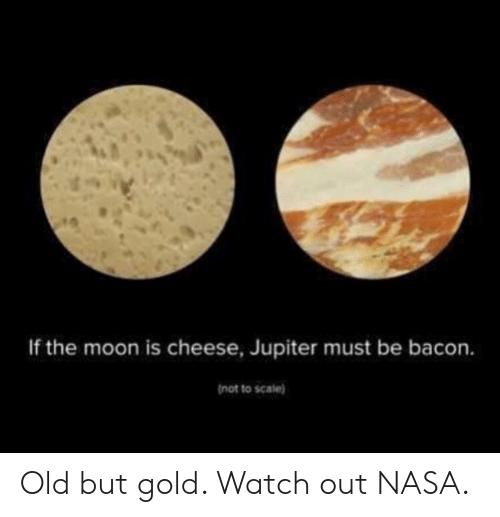 Watch Out: If the moon is cheese, Jupiter must be bacon.  not to scale) Old but gold. Watch out NASA.