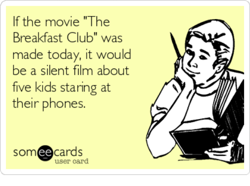 """The Breakfast Club: If the movie """"The  Breakfast Club"""" was  made today, it would  be a silent film about  five kids staring at  their phones.  ee  cards  user card"""
