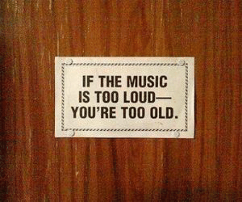 Too Loud: IF THE MUSIC  | IS TOO LOUD-  YOU'RE TOO OLD.