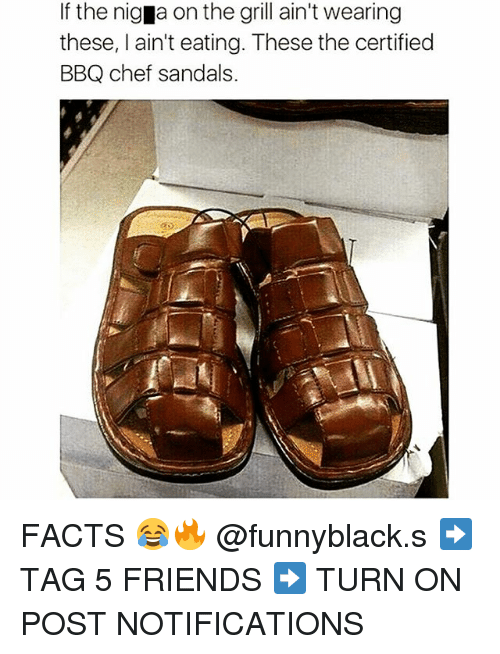 Nigs: If the nig a on the grill ain't wearing  these, I ain't eating. These the certified  BBQ chef sandals. FACTS 😂🔥 @funnyblack.s ➡️ TAG 5 FRIENDS ➡️ TURN ON POST NOTIFICATIONS