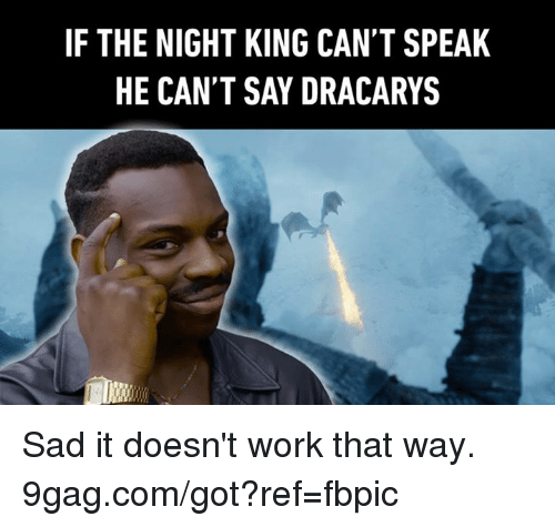 9gag, Dank, and Work: IF THE NIGHT KING CAN'T SPEAK  HE CAN'T SAY DRACARYS Sad it doesn't work that way. 9gag.com/got?ref=fbpic
