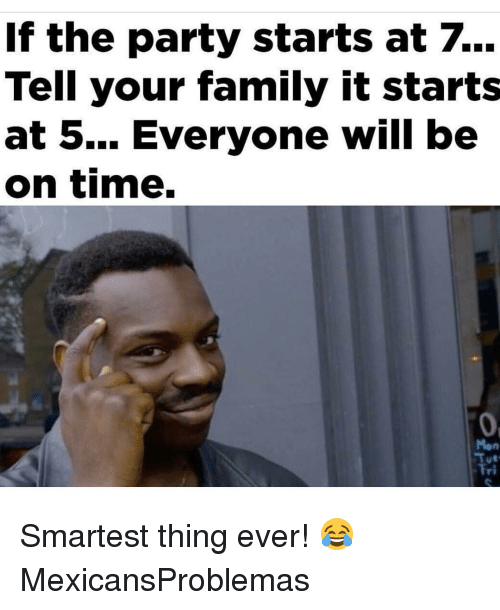 Family, Memes, and Party: If the party starts at 7.  Tell your family it starts  at 5... Everyone will be  on time.  Fri Smartest thing ever! 😂 MexicansProblemas