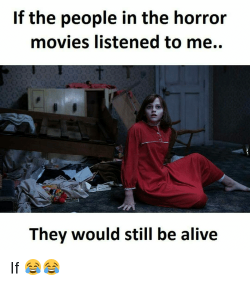 horror: If the people in the horror  movies listened to me.  They would still be alive If 😂😂