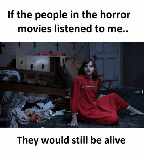 horror: If the people in the horror  movies listened to me.  They would still be alive