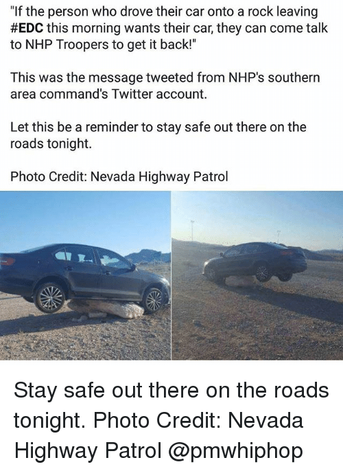 "Memes, Twitter, and Back: ""If the person who drove their car onto a rock leaving  #EDC this morning wants their car, they can come talk  to NHP Troopers to get it back!""  This was the message tweeted from NHP's southern  area command's Twitter account.  Let this be a reminder to stay safe out there on the  roads tonight.  Photo Credit: Nevada Highway Patrol Stay safe out there on the roads tonight. Photo Credit: Nevada Highway Patrol @pmwhiphop"