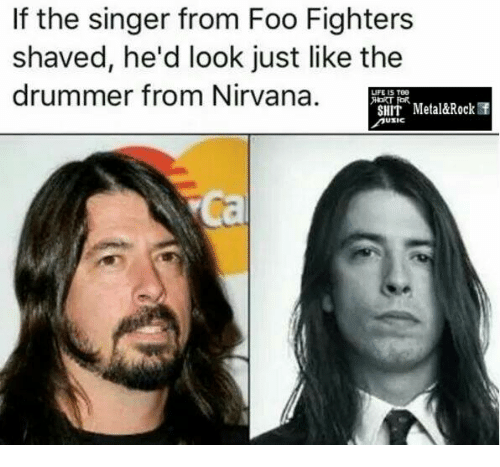 Foo Fighters: If the singer from Foo Fighters  shaved, he'd look just like the  drummer from Nirvana.  LIFE IS TOG  FOR.  SHIT Metal&Rock f  USIC