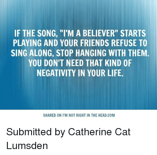"""i'm a believer: IF THE SONG, """"I'M A BELIEVER"""" STARTS  PLAYING AND YOUR FRIENDS REFUSE TO  SING ALONG, STOP HANGING WITH THEM  YOU DON'T NEED THAT KIND OF  NEGATIVITY IN YOUR LIFE.  SHARED ON I'M NOT RIGHT IN THE HEAD.COM Submitted by Catherine Cat Lumsden"""
