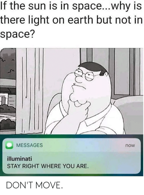 illuminati: If the sun is in space...why is  there light on earth but not in  space?  MESSAGES  now  illuminati  STAY RIGHT WHERE YOU ARE. DON'T MOVE.
