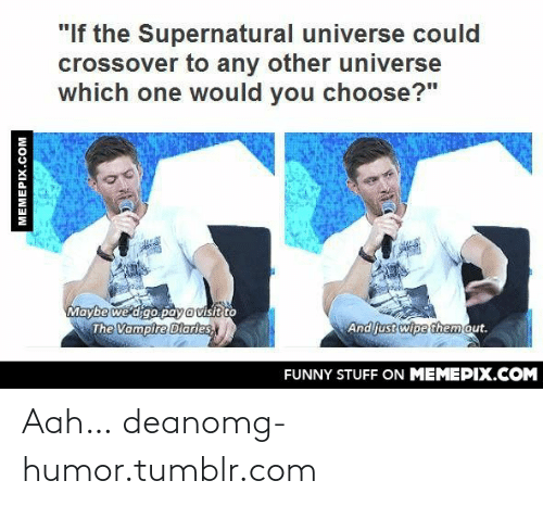 """The Supernatural: """"If the Supernatural universe could  crossover to any other universe  which one would you choose?""""  Maybe we digo paya visit to  The Vampire Diaries,  And just wipe them out.  FUNNY STUFF ON MEMEPIX.COM  MEMEPIX.COM Aah… deanomg-humor.tumblr.com"""