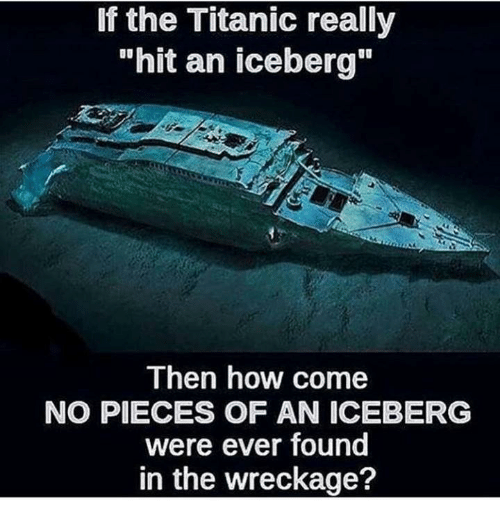 "Titanic, How, and The Titanic: If the Titanic reallyy  ""hit an iceberg""  Then how come  NO PIECES OF AN ICEBERG  were ever found  in the wreckage?"