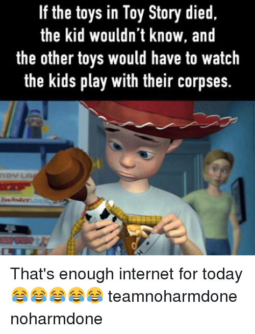 thats enough internet for today: If the toys in Toy Story died,  the kid wouldn't know, and  the other toys would have to watch  the kids play with their corpses. That's enough internet for today 😂😂😂😂😂 teamnoharmdone noharmdone