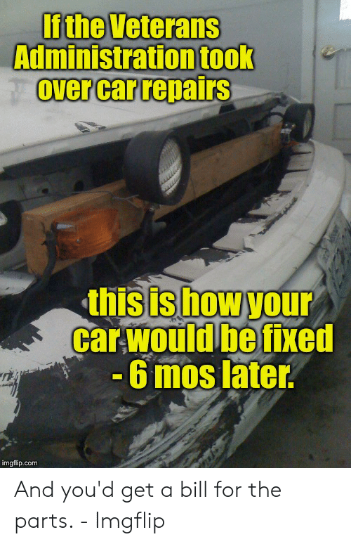 Car Repair Meme: If the Veterans  Administration took  over car repairs  this is how your  car would be fixed  6 mos later  '序  imgflip.com And you'd get a bill for the parts. - Imgflip