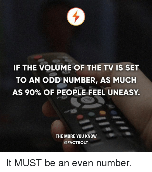 Memes, The More You Know, and 🤖: IF THE VOLUME OF THE TV IS SET  TO AN ODD NUMBER, AS MUCH  AS 90% OF PEOPLE FEEL UNEASY.  THE MORE YOU KNOW  @FACTBOLT It MUST be an even number.