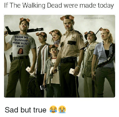 Memes, The Walking Dead, and True: If The Walking Dead were made today  BADFATHERRICKGRImes  CASH ME  HOW BOUT  DAHg Sad but true 😂😭