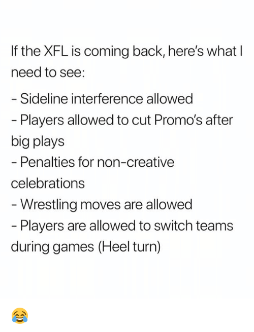 Nfl, Wrestling, and Games: If the XFL is coming back, here's what I  need to see:  Sideline interference allowed  - Players allowed to cut Promo's after  big plays  Penalties for non-creative  celebrations  Wrestling moves are allowed  Players are allowed to switch teams  during games (Heel turn) 😂