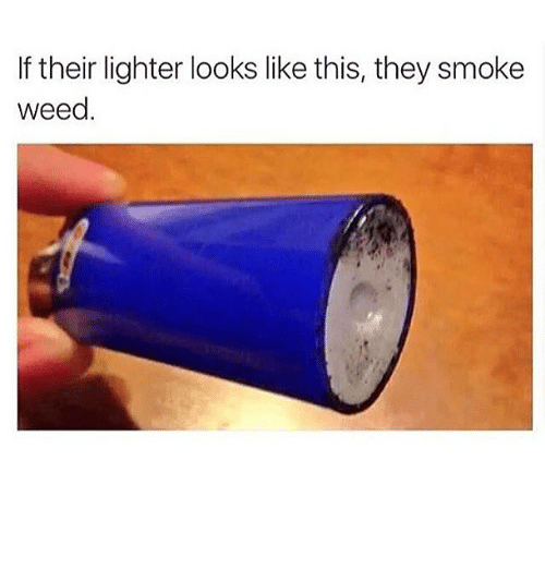 Smoke Weed: If their lighter looks like this, they smoke  weed