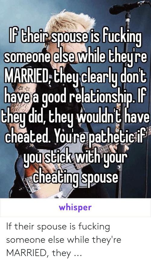 Cheating Spouse Meme: If their spouse is fucking  someone else while theyre  MARRIED they clearly dont  have a good relationship. IF  they did, they wouldnt have  cheated. Youre patheticif  you stick with your  cheating spouse  whisper If their spouse is fucking someone else while they're MARRIED, they ...